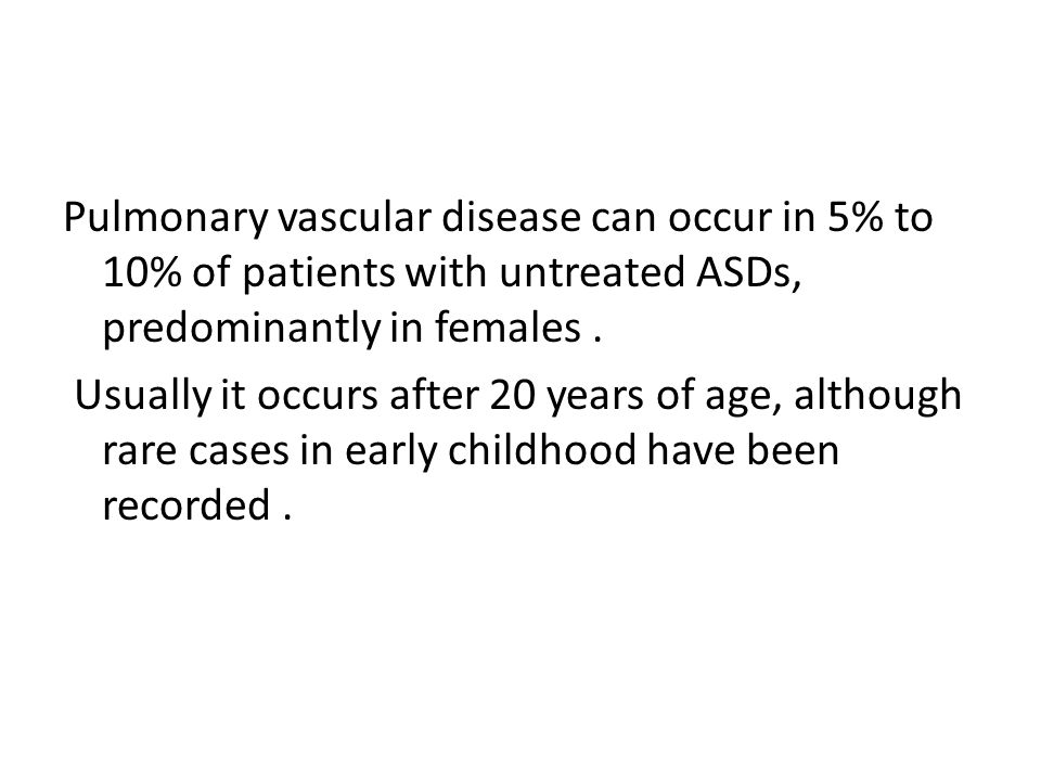 Pulmonary vascular disease can occur in 5% to 10% of patients with untreated ASDs, predominantly in females. Usually it occurs after 20 years of age,