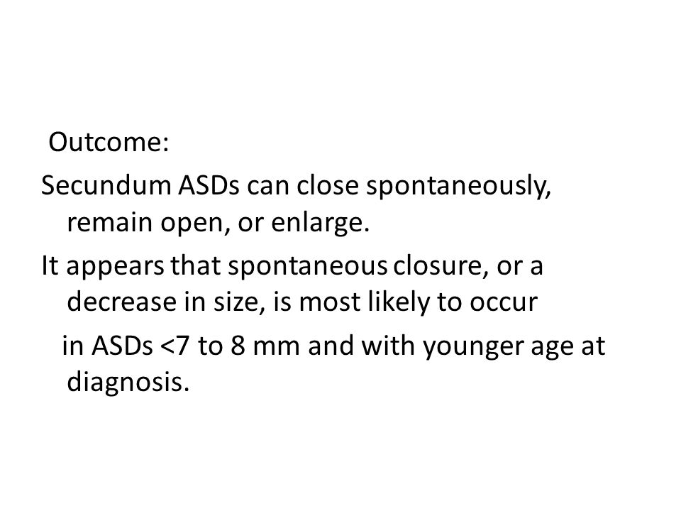 Outcome: Secundum ASDs can close spontaneously, remain open, or enlarge. It appears that spontaneous closure, or a decrease in size, is most likely to