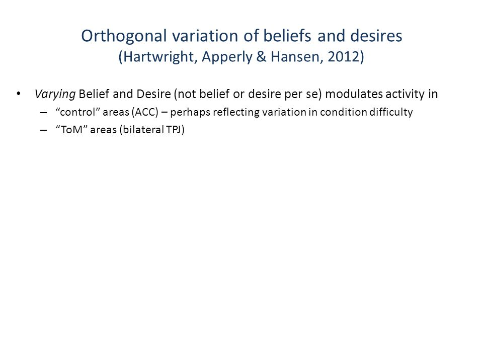 Orthogonal variation of beliefs and desires (Hartwright, Apperly & Hansen, 2012) Varying Belief and Desire (not belief or desire per se) modulates activity in – control areas (ACC) – perhaps reflecting variation in condition difficulty – ToM areas (bilateral TPJ)
