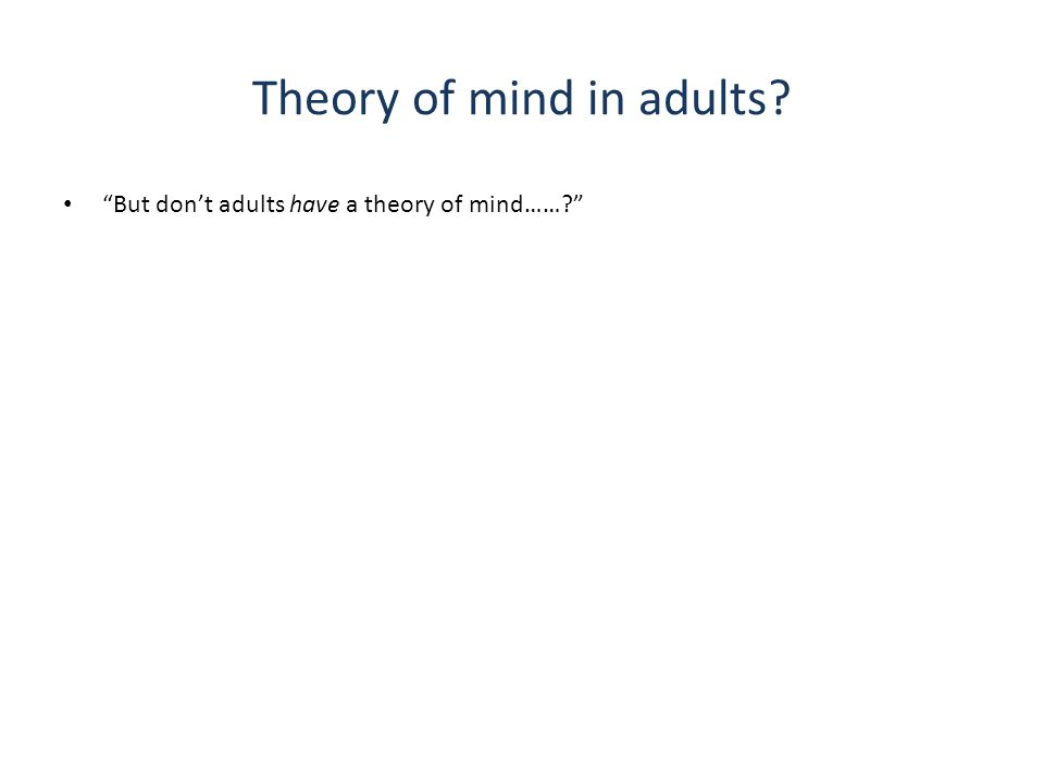 Theory of mind in adults But don't adults have a theory of mind……