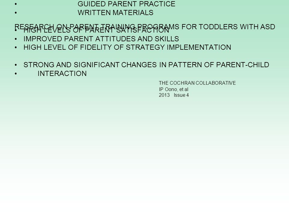 A VARIETY OF MODELS ARE CURRENTLY IN USE AND REPORTING OUTCOME DATA: DIDACTIC VIDEOS MODELING GUIDED PARENT PRACTICE WRITTEN MATERIALS HIGH LEVELS OF PARENT SATISFACTION IMPROVED PARENT ATTITUDES AND SKILLS HIGH LEVEL OF FIDELITY OF STRATEGY IMPLEMENTATION STRONG AND SIGNIFICANT CHANGES IN PATTERN OF PARENT-CHILD INTERACTION THE COCHRAN COLLABORATIVE IP Oono, et al 2013 Issue 4 RESEARCH ON PARENT TRAINING PROGRAMS FOR TODDLERS WITH ASD