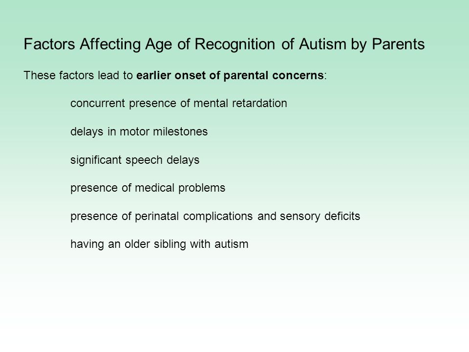 Factors Affecting Age of Recognition of Autism by Parents These factors lead to earlier onset of parental concerns: concurrent presence of mental retardation delays in motor milestones significant speech delays presence of medical problems presence of perinatal complications and sensory deficits having an older sibling with autism