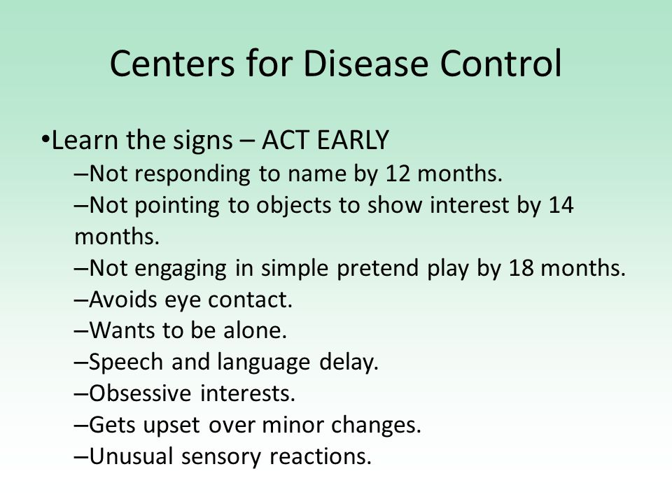 Centers for Disease Control Learn the signs – ACT EARLY – Not responding to name by 12 months.