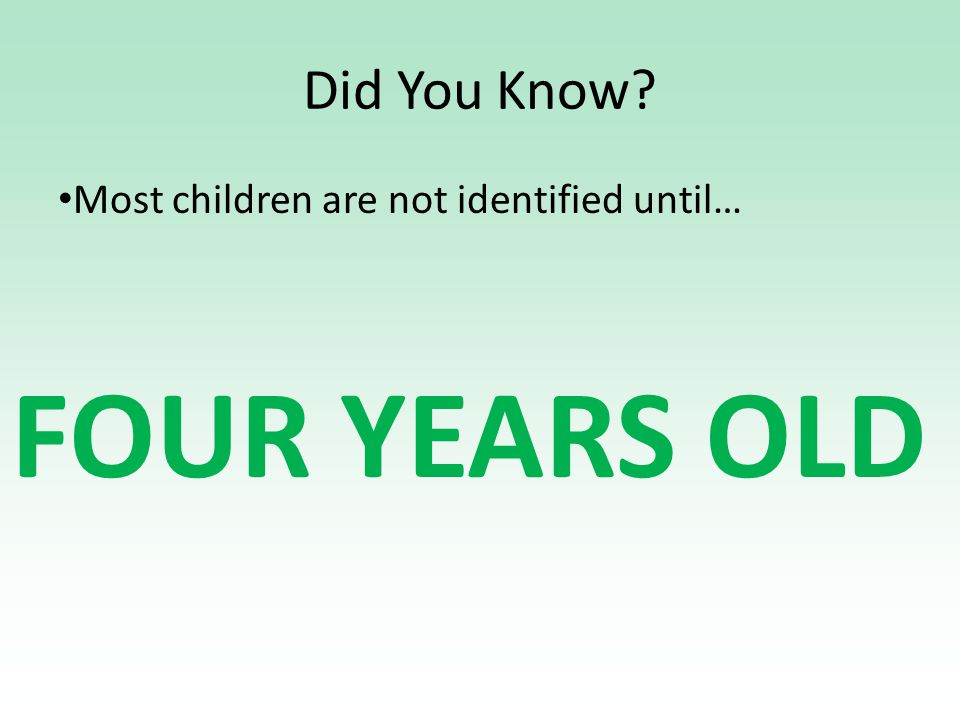 Did You Know Most children are not identified until… FOUR YEARS OLD