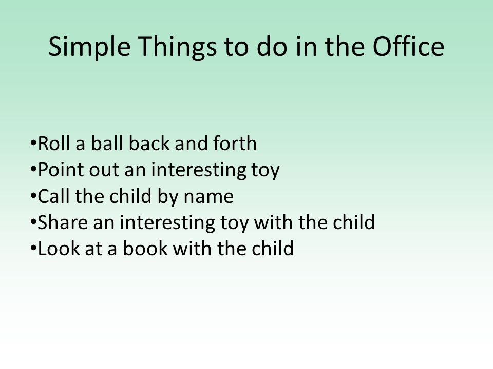 Simple Things to do in the Office Roll a ball back and forth Point out an interesting toy Call the child by name Share an interesting toy with the child Look at a book with the child