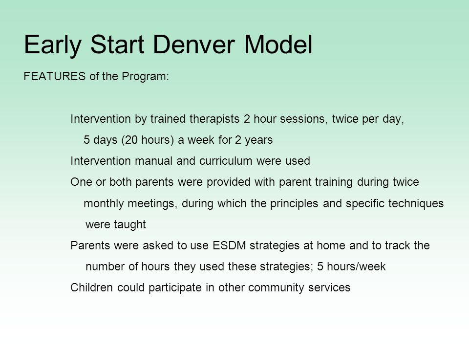 Early Start Denver Model FEATURES of the Program: Intervention by trained therapists 2 hour sessions, twice per day, 5 days (20 hours) a week for 2 years Intervention manual and curriculum were used One or both parents were provided with parent training during twice monthly meetings, during which the principles and specific techniques were taught Parents were asked to use ESDM strategies at home and to track the number of hours they used these strategies; 5 hours/week Children could participate in other community services