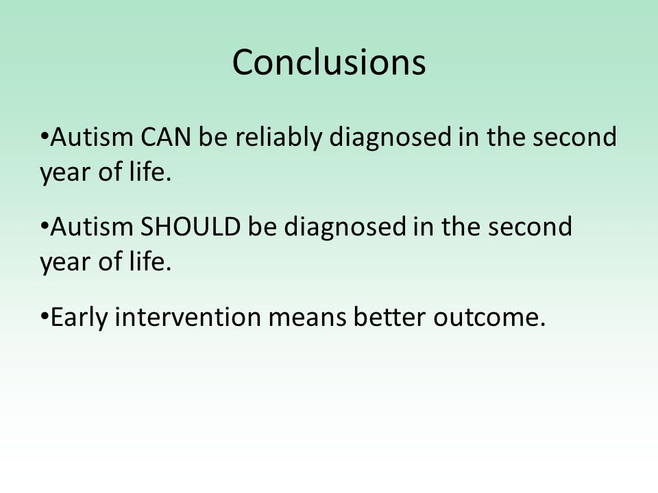 Conclusions Autism CAN be reliably diagnosed in the second year of life.