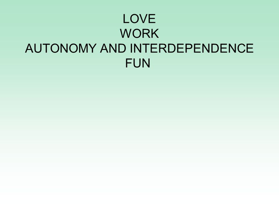 WHAT DOES ANY HUMAN BEING NEED LOVE WORK AUTONOMY AND INTERDEPENDENCE FUN
