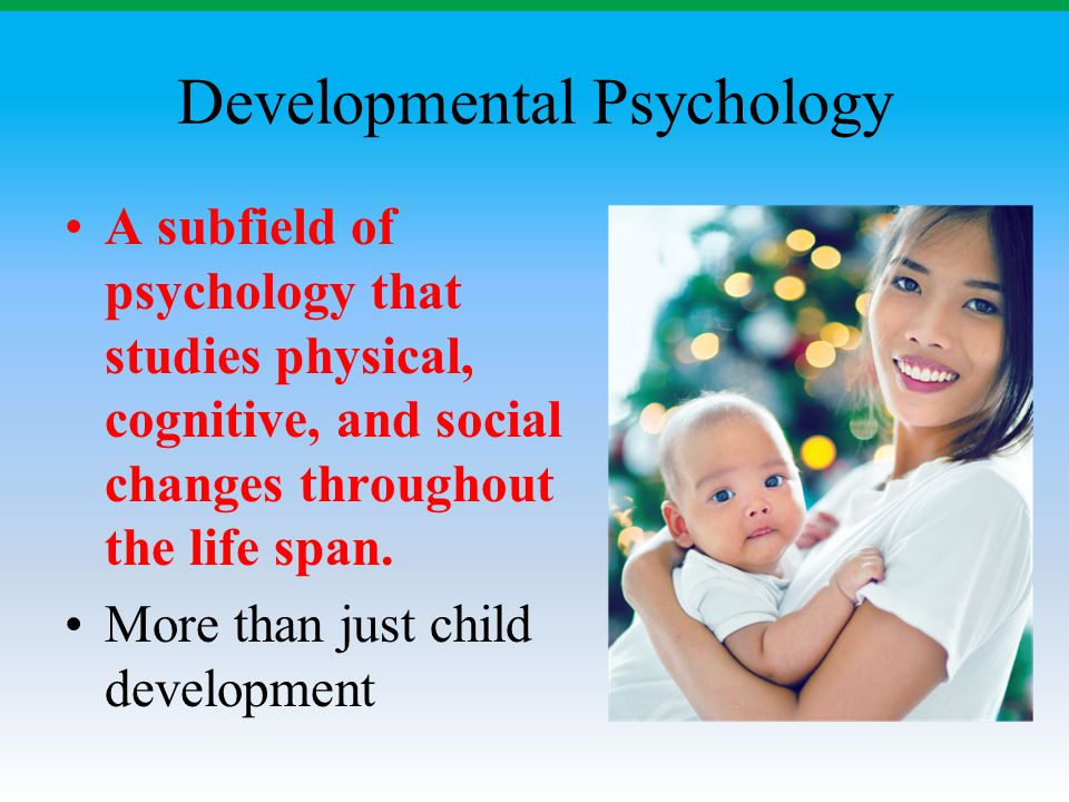 Developmental Psychology A subfield of psychology that studies physical, cognitive, and social changes throughout the life span. More than just child