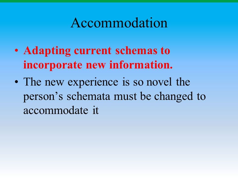 Accommodation Adapting current schemas to incorporate new information. The new experience is so novel the person's schemata must be changed to accommo