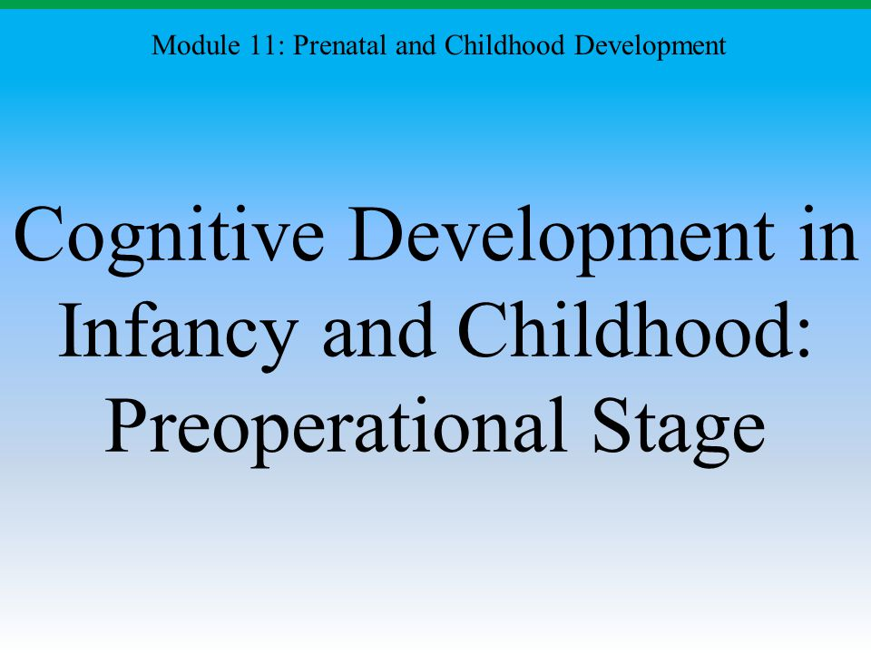 Cognitive Development in Infancy and Childhood: Preoperational Stage Module 11: Prenatal and Childhood Development