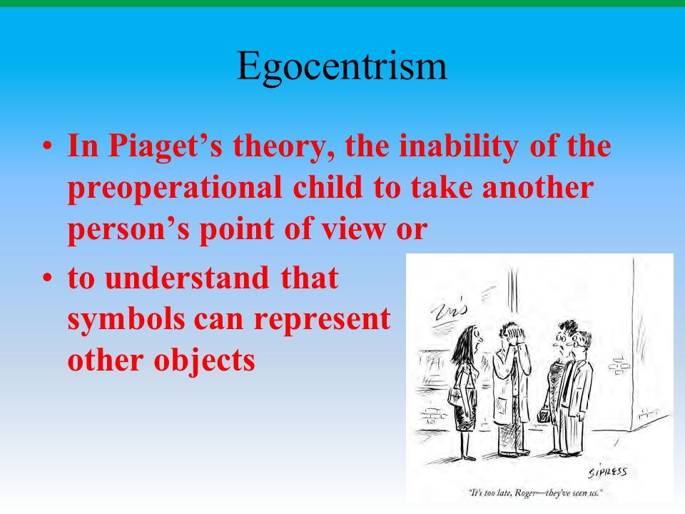 Egocentrism In Piaget's theory, the inability of the preoperational child to take another person's point of view or to understand that symbols can rep