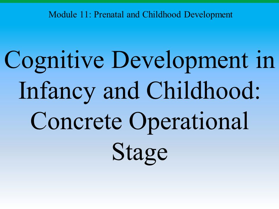 Cognitive Development in Infancy and Childhood: Concrete Operational Stage Module 11: Prenatal and Childhood Development