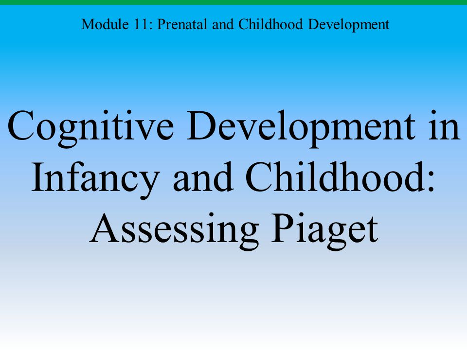 Cognitive Development in Infancy and Childhood: Assessing Piaget Module 11: Prenatal and Childhood Development