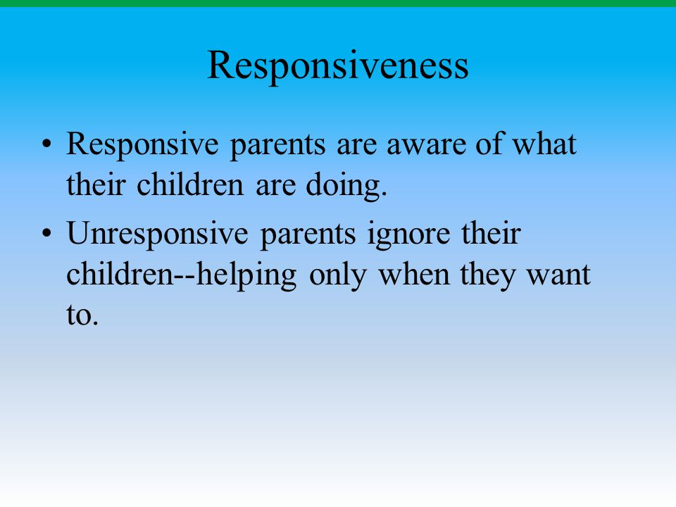 Responsiveness Responsive parents are aware of what their children are doing. Unresponsive parents ignore their children--helping only when they want