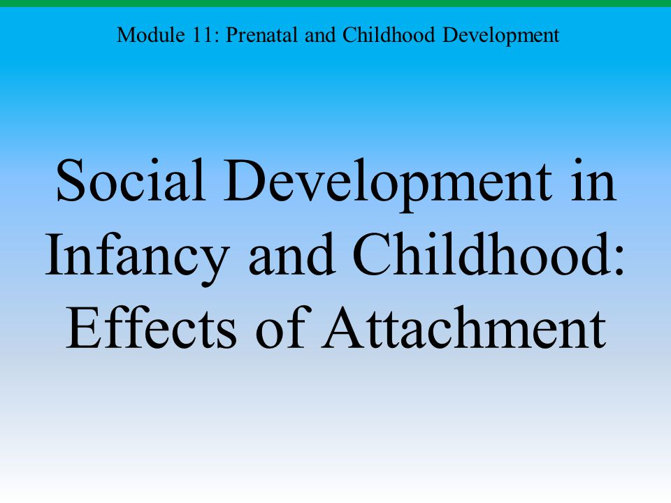 Social Development in Infancy and Childhood: Effects of Attachment Module 11: Prenatal and Childhood Development