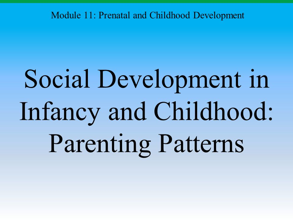 Social Development in Infancy and Childhood: Parenting Patterns Module 11: Prenatal and Childhood Development