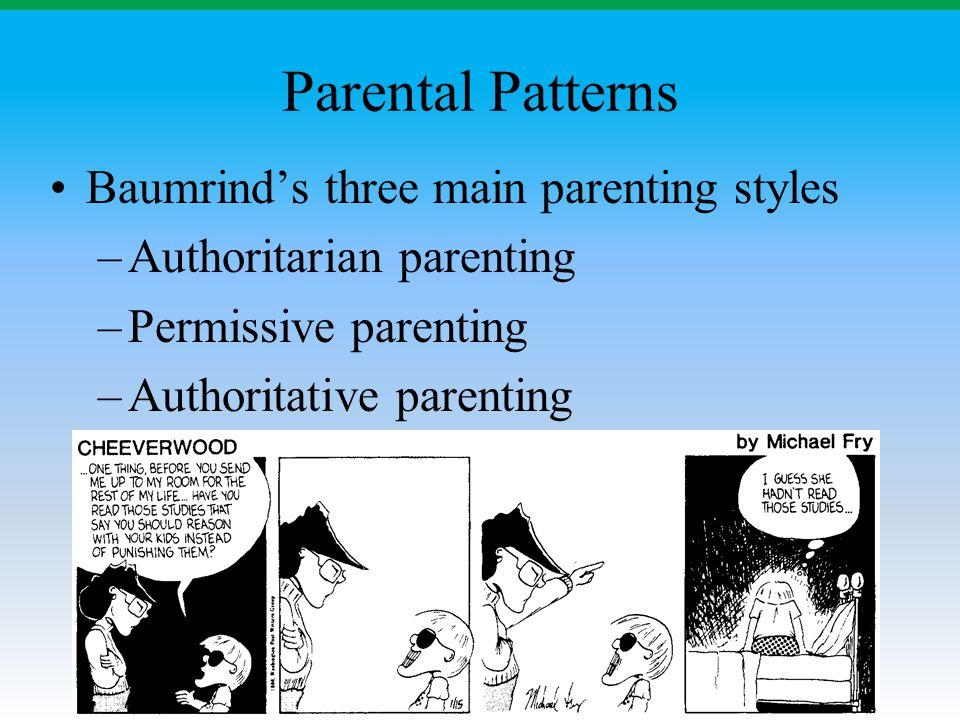Parental Patterns Baumrind's three main parenting styles –Authoritarian parenting –Permissive parenting –Authoritative parenting