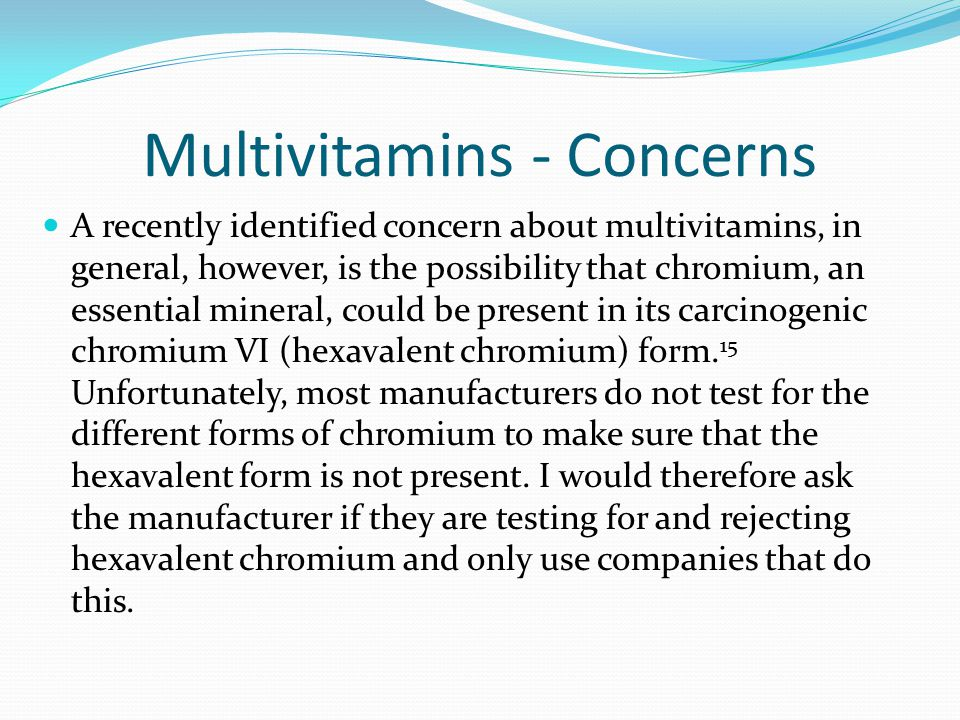 Multivitamins - Concerns A recently identified concern about multivitamins, in general, however, is the possibility that chromium, an essential minera
