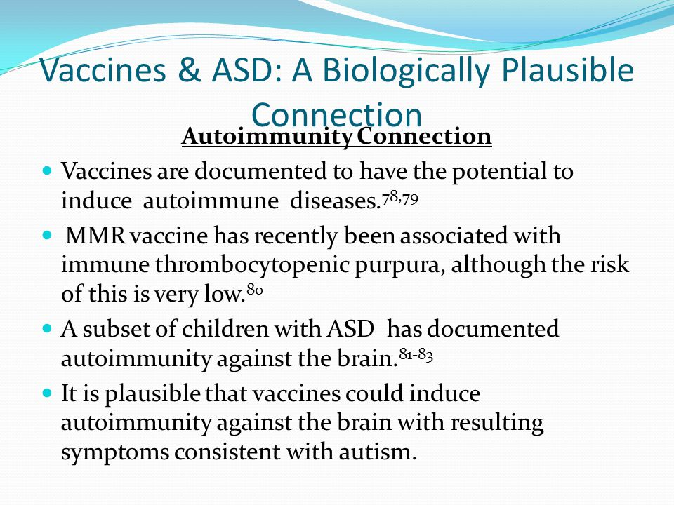 Vaccines & ASD: A Biologically Plausible Connection Autoimmunity Connection Vaccines are documented to have the potential to induce autoimmune disease