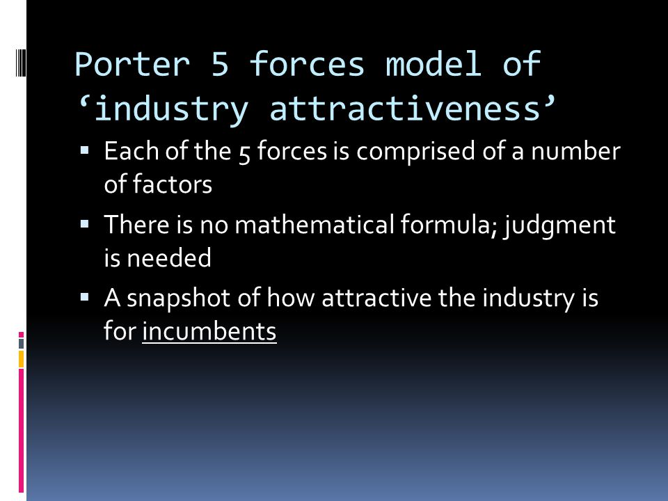Porter 5 forces model of 'industry attractiveness'  Each of the 5 forces is comprised of a number of factors  There is no mathematical formula; judgment is needed  A snapshot of how attractive the industry is for incumbents