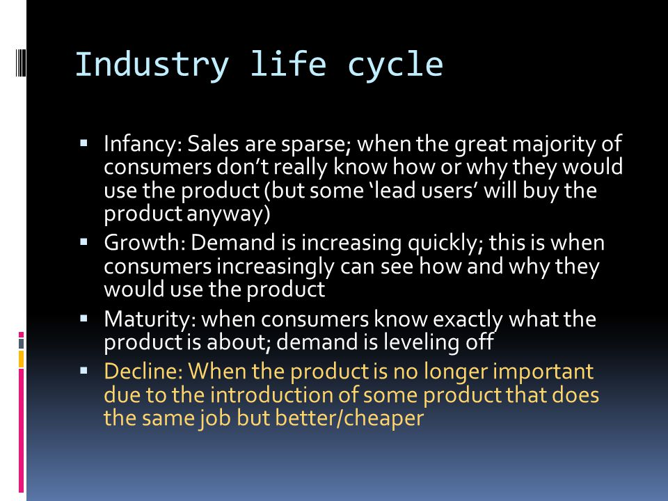 Industry life cycle  Infancy: Sales are sparse; when the great majority of consumers don't really know how or why they would use the product (but some 'lead users' will buy the product anyway)  Growth: Demand is increasing quickly; this is when consumers increasingly can see how and why they would use the product  Maturity: when consumers know exactly what the product is about; demand is leveling off  Decline: When the product is no longer important due to the introduction of some product that does the same job but better/cheaper