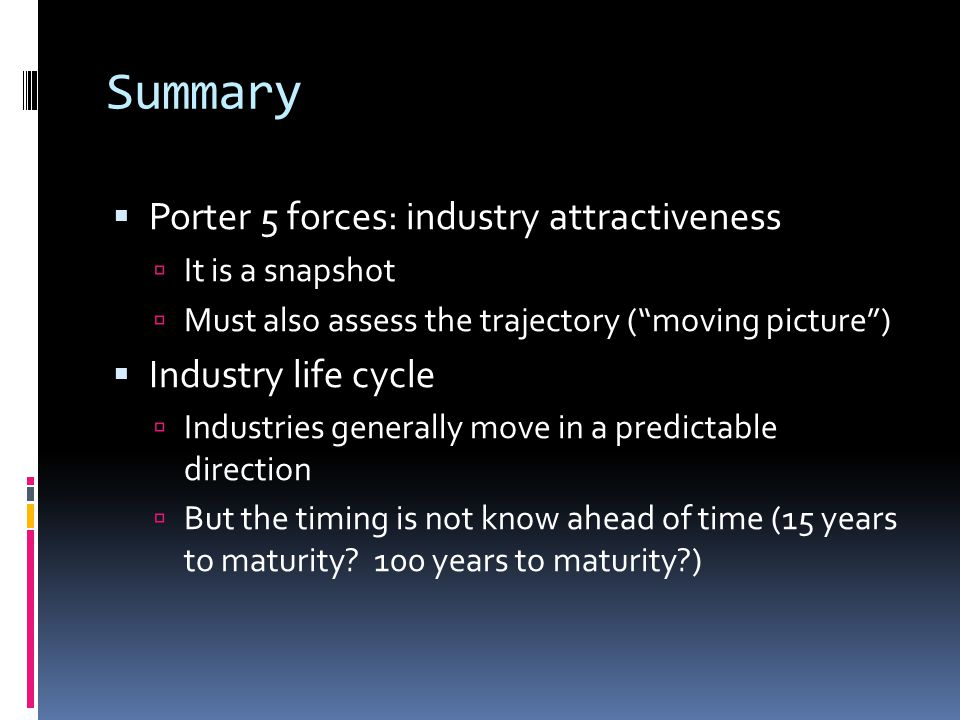 Summary  Porter 5 forces: industry attractiveness  It is a snapshot  Must also assess the trajectory ( moving picture )  Industry life cycle  Industries generally move in a predictable direction  But the timing is not know ahead of time (15 years to maturity.