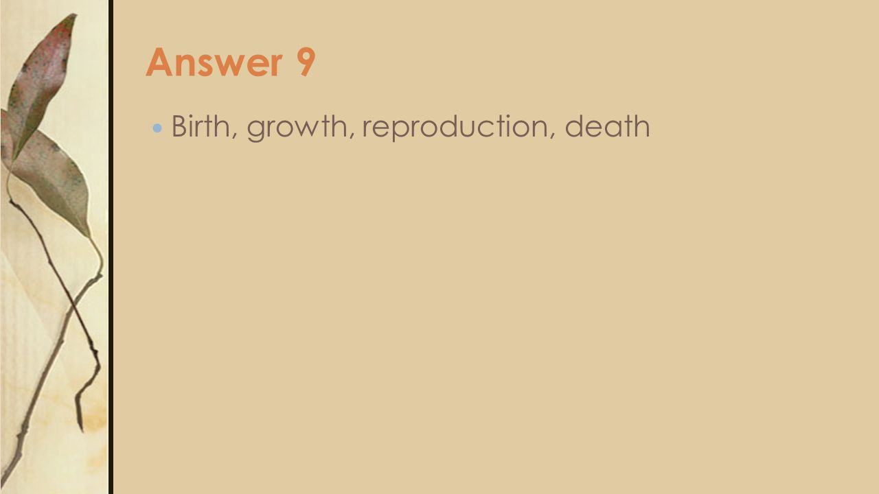 Answer 9 Birth, growth, reproduction, death