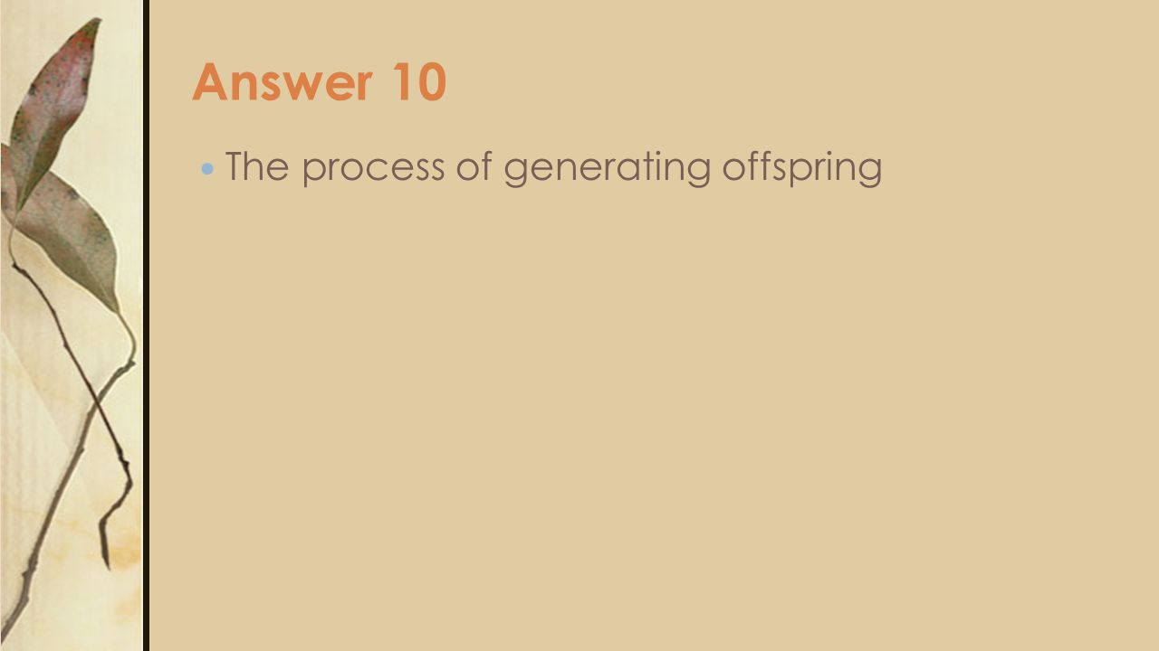 Answer 10 The process of generating offspring