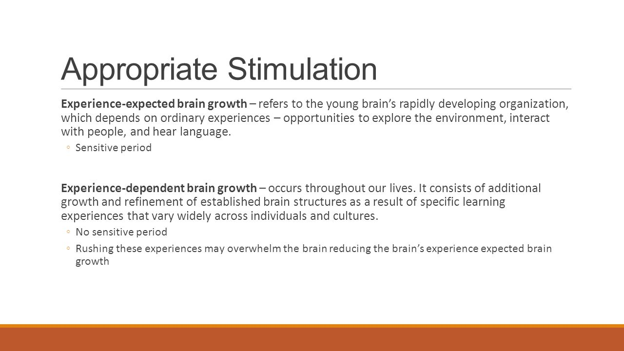 Appropriate Stimulation Experience-expected brain growth – refers to the young brain's rapidly developing organization, which depends on ordinary experiences – opportunities to explore the environment, interact with people, and hear language.