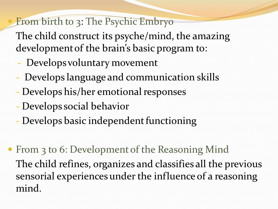 From birth to 3: The Psychic Embryo The child construct its psyche/mind, the amazing development of the brain's basic program to: - Develops voluntary movement - Develops language and communication skills - Develops his/her emotional responses - Develops social behavior - Develops basic independent functioning From 3 to 6: Development of the Reasoning Mind The child refines, organizes and classifies all the previous sensorial experiences under the influence of a reasoning mind.