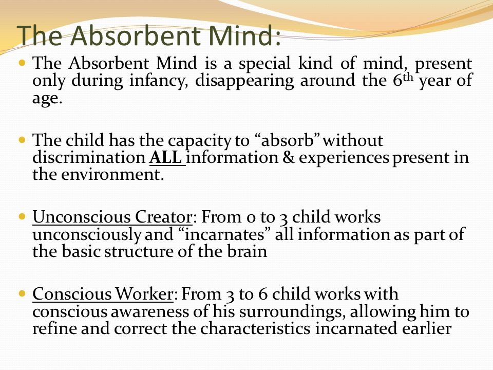 The Absorbent Mind: The Absorbent Mind is a special kind of mind, present only during infancy, disappearing around the 6 th year of age.