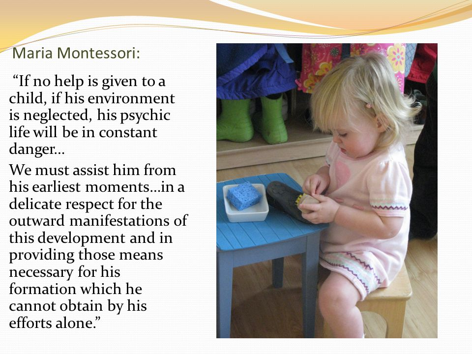 Maria Montessori: If no help is given to a child, if his environment is neglected, his psychic life will be in constant danger… We must assist him from his earliest moments…in a delicate respect for the outward manifestations of this development and in providing those means necessary for his formation which he cannot obtain by his efforts alone.