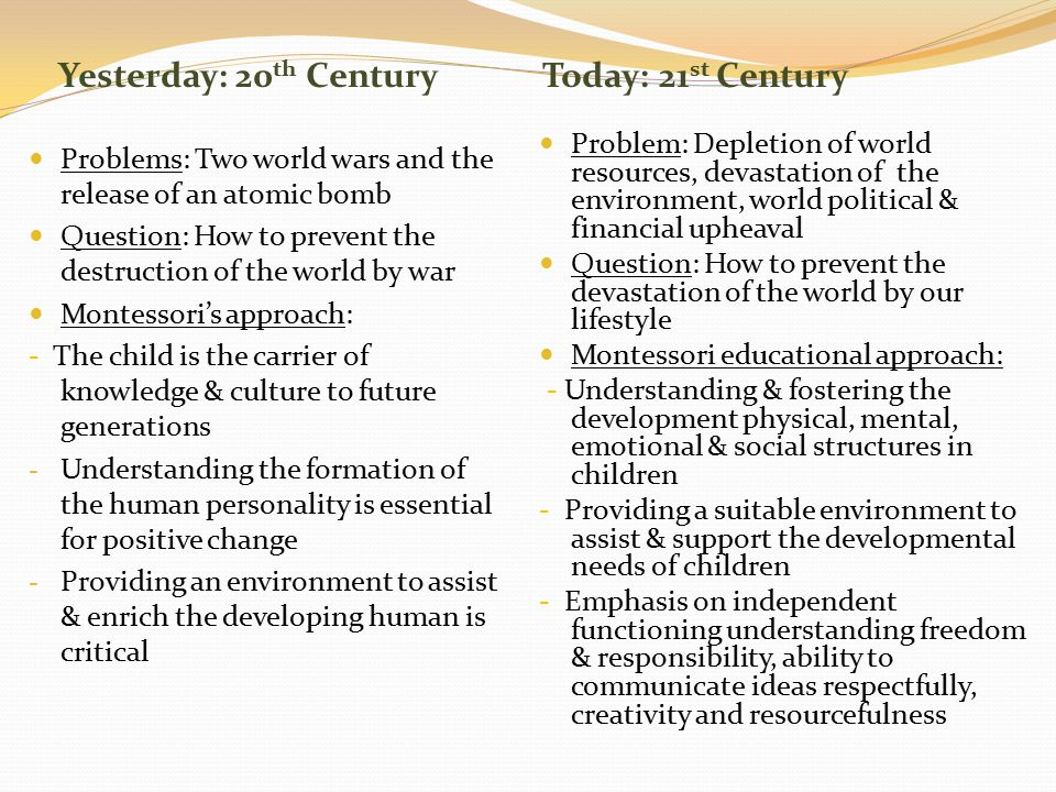 Yesterday: 20 th CenturyToday: 21 st Century Problems: Two world wars and the release of an atomic bomb Question: How to prevent the destruction of the world by war Montessori's approach: - The child is the carrier of knowledge & culture to future generations - Understanding the formation of the human personality is essential for positive change - Providing an environment to assist & enrich the developing human is critical Problem: Depletion of world resources, devastation of the environment, world political & financial upheaval Question: How to prevent the devastation of the world by our lifestyle Montessori educational approach: - Understanding & fostering the development physical, mental, emotional & social structures in children - Providing a suitable environment to assist & support the developmental needs of children - Emphasis on independent functioning understanding freedom & responsibility, ability to communicate ideas respectfully, creativity and resourcefulness