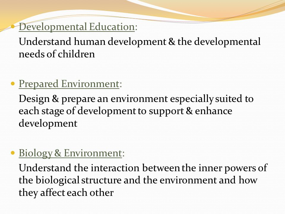 Developmental Education: Understand human development & the developmental needs of children Prepared Environment: Design & prepare an environment especially suited to each stage of development to support & enhance development Biology & Environment: Understand the interaction between the inner powers of the biological structure and the environment and how they affect each other