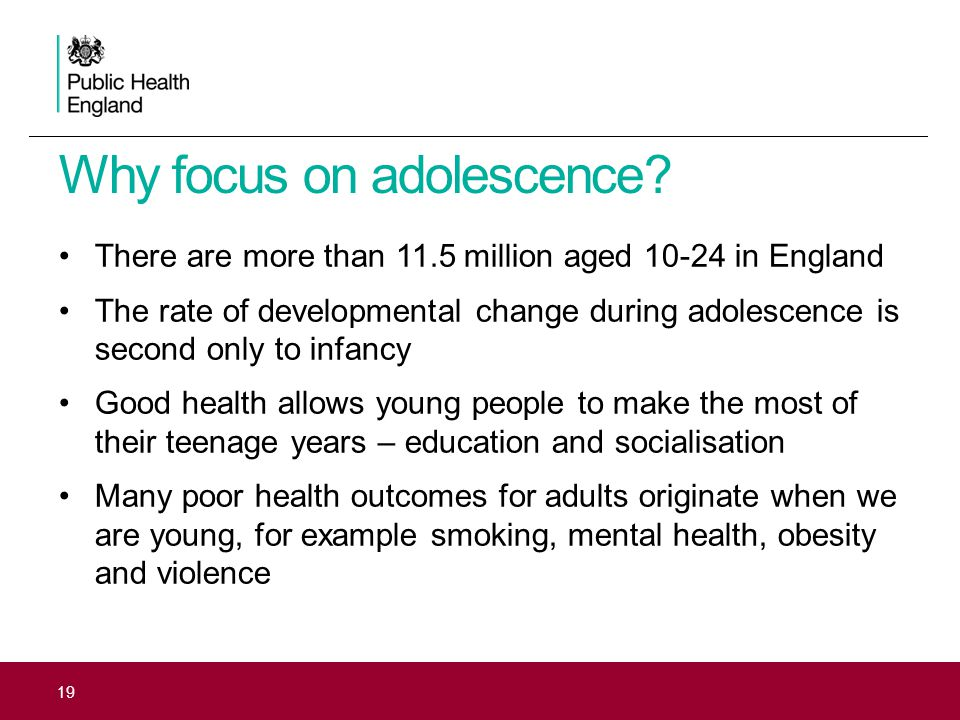 19 There are more than 11.5 million aged 10-24 in England The rate of developmental change during adolescence is second only to infancy Good health allows young people to make the most of their teenage years – education and socialisation Many poor health outcomes for adults originate when we are young, for example smoking, mental health, obesity and violence Why focus on adolescence?
