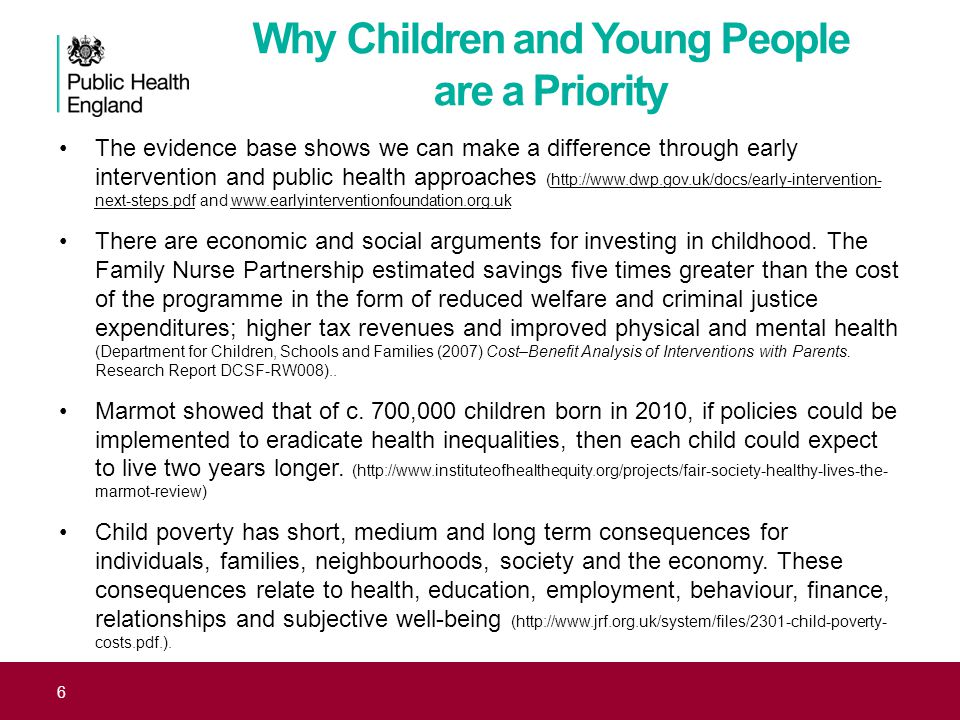 6 The evidence base shows we can make a difference through early intervention and public health approaches (http://www.dwp.gov.uk/docs/early-intervention- next-steps.pdf and www.earlyinterventionfoundation.org.ukhttp://www.dwp.gov.uk/docs/early-intervention- next-steps.pdfwww.earlyinterventionfoundation.org.uk There are economic and social arguments for investing in childhood.