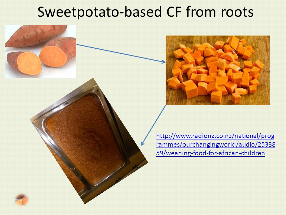 Sweetpotato-based CF from roots http://www.radionz.co.nz/national/prog rammes/ourchangingworld/audio/25338 59/weaning-food-for-african-children