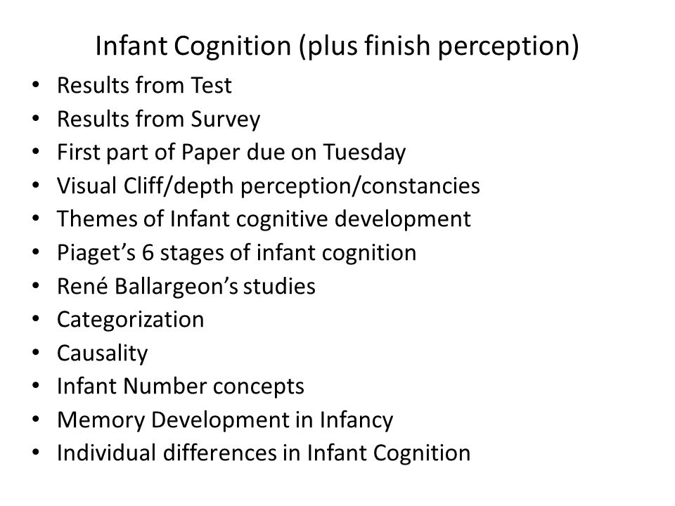 Infant Cognition (plus finish perception) Results from Test Results from Survey First part of Paper due on Tuesday Visual Cliff/depth perception/constancies Themes of Infant cognitive development Piaget's 6 stages of infant cognition René Ballargeon's studies Categorization Causality Infant Number concepts Memory Development in Infancy Individual differences in Infant Cognition