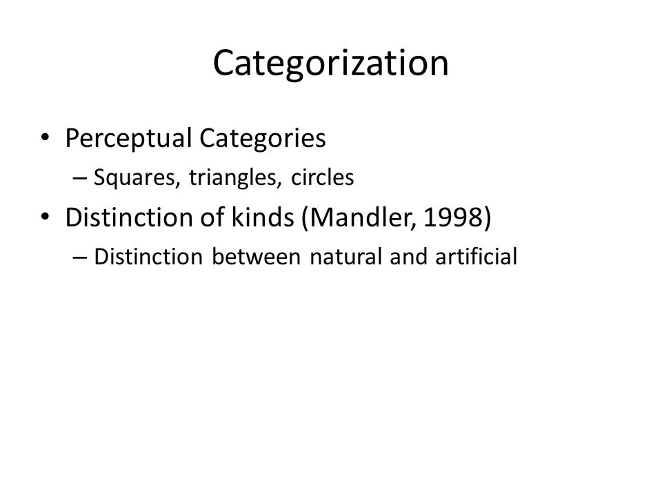 Categorization Perceptual Categories – Squares, triangles, circles Distinction of kinds (Mandler, 1998) – Distinction between natural and artificial