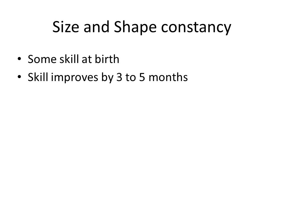 Size and Shape constancy Some skill at birth Skill improves by 3 to 5 months