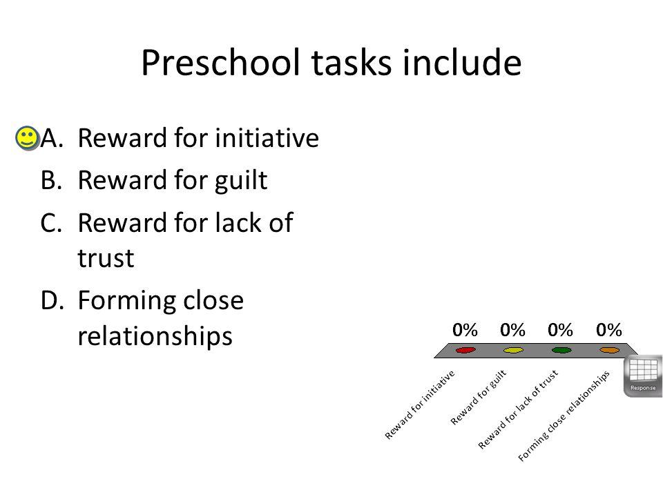 Preschool tasks include A.Reward for initiative B.Reward for guilt C.Reward for lack of trust D.Forming close relationships