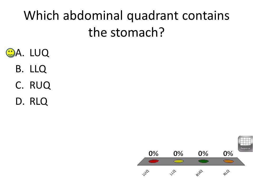 Which abdominal quadrant contains the stomach A.LUQ B.LLQ C.RUQ D.RLQ