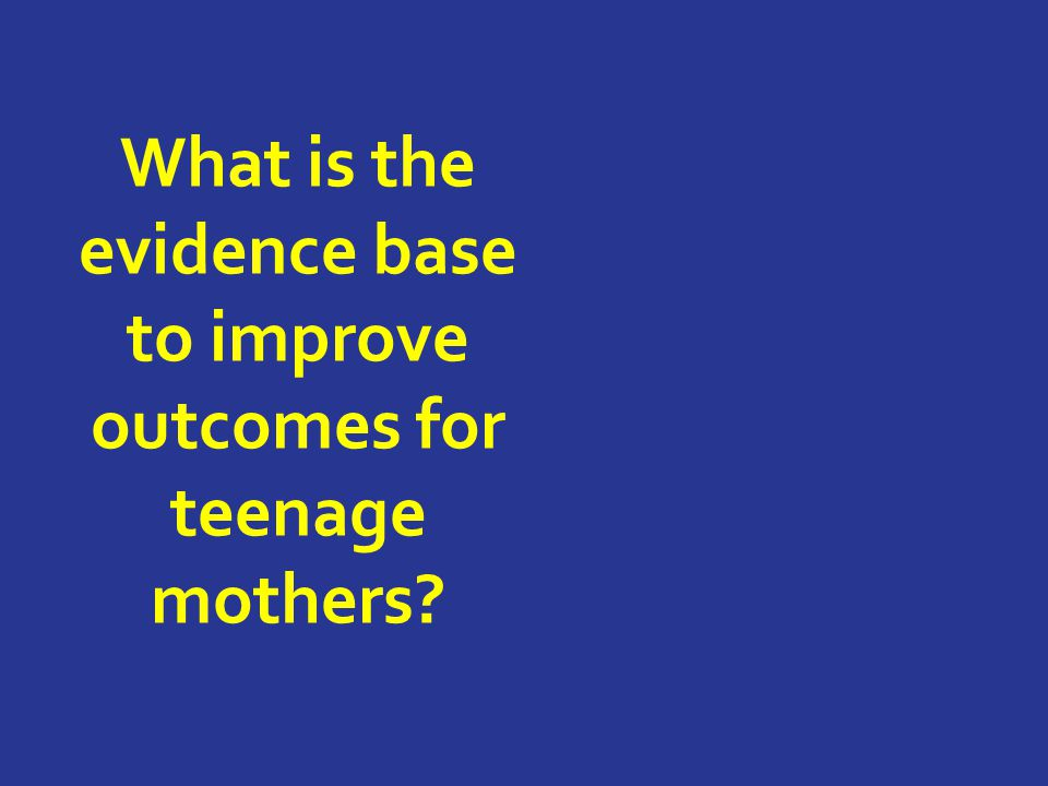 What is the evidence base to improve outcomes for teenage mothers