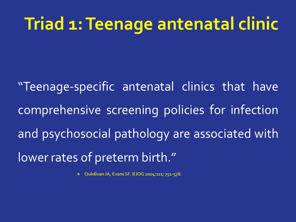 Triad 1: Teenage antenatal clinic Teenage-specific antenatal clinics that have comprehensive screening policies for infection and psychosocial pathology are associated with lower rates of preterm birth. » Quinlivan JA, Evans SF.