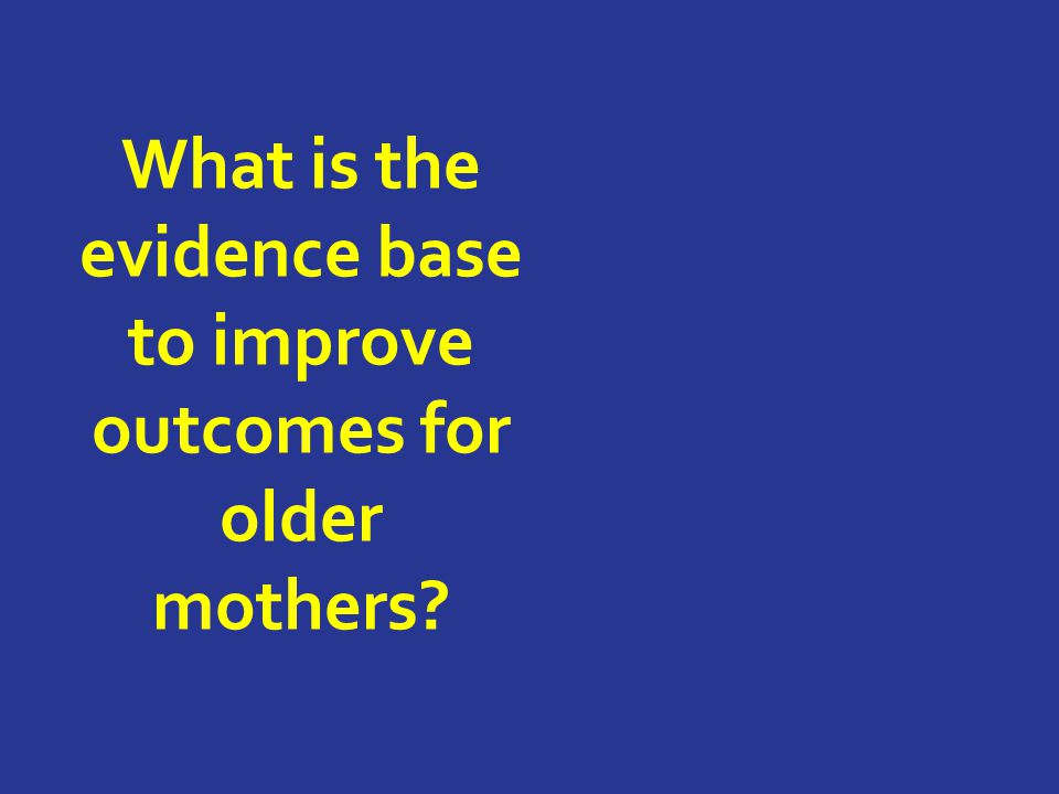 What is the evidence base to improve outcomes for older mothers
