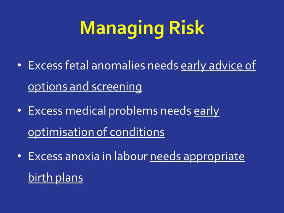 Managing Risk Excess fetal anomalies needs early advice of options and screening Excess medical problems needs early optimisation of conditions Excess anoxia in labour needs appropriate birth plans