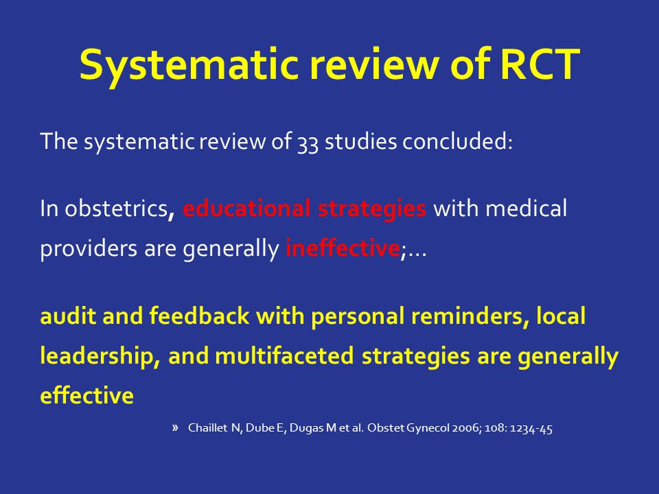 Systematic review of RCT The systematic review of 33 studies concluded: In obstetrics, educational strategies with medical providers are generally ineffective;… audit and feedback with personal reminders, local leadership, and multifaceted strategies are generally effective » Chaillet N, Dube E, Dugas M et al.