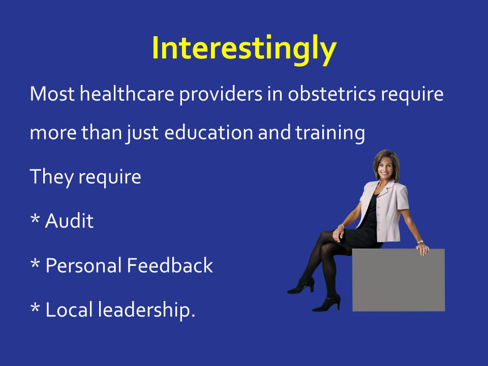 Interestingly Most healthcare providers in obstetrics require more than just education and training They require * Audit * Personal Feedback * Local leadership.
