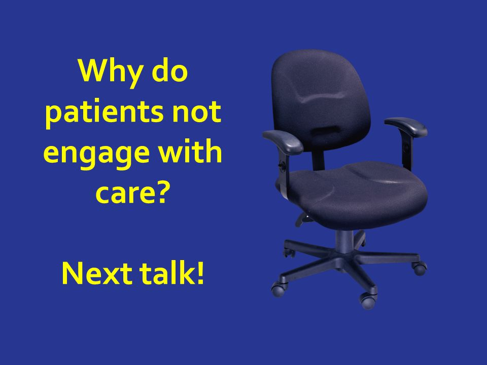 Why do patients not engage with care Next talk!